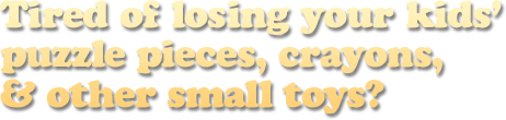 Tired of losing your kids' puzzle pieces, crayons, & other small toys?